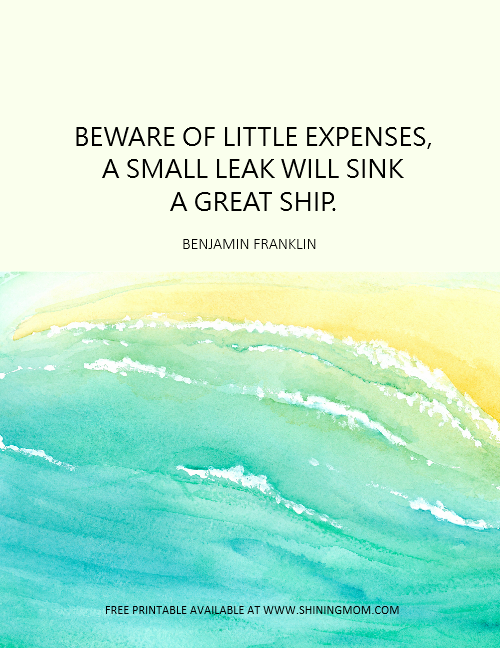 Beware of little expenses, a small leak will sink a great ship.