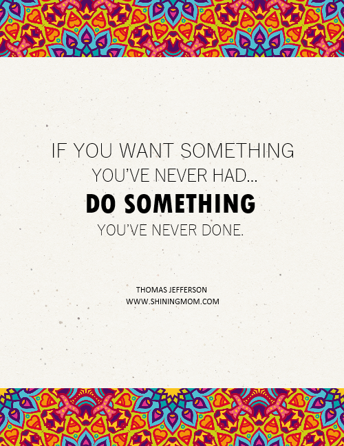 If you want something you've never had, do something you've never done